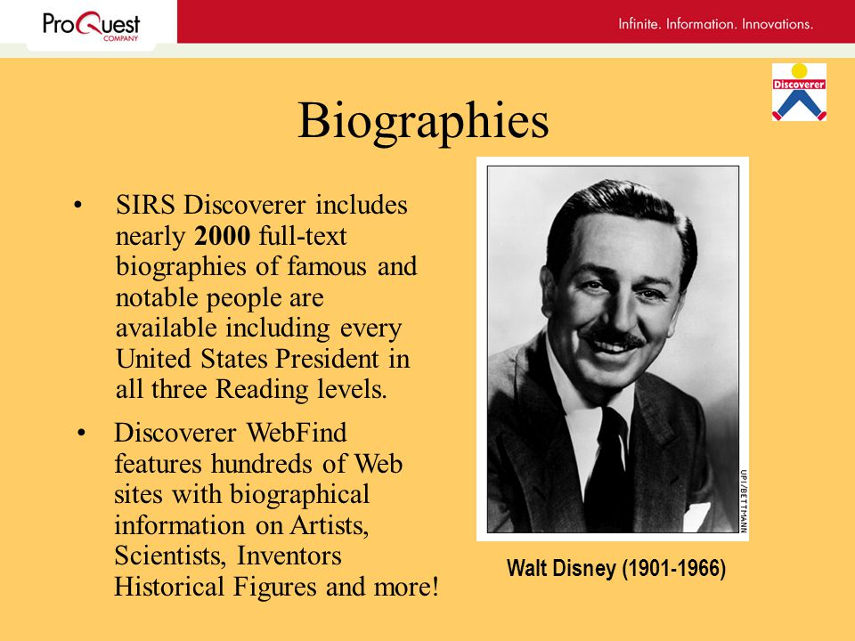 Biographies SIRS Discoverer includes nearly 2000 full-text biographies of famous and notable people are available including every United States President in all three Reading levels.