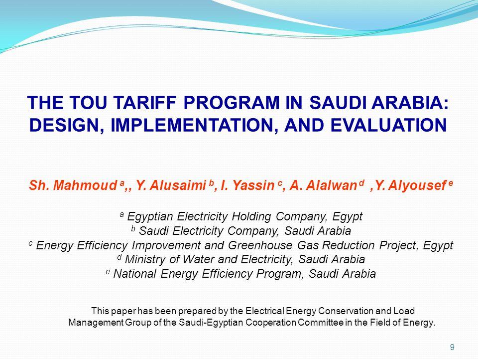 9 THE TOU TARIFF PROGRAM IN SAUDI ARABIA: DESIGN, IMPLEMENTATION, AND EVALUATION Sh. Mahmoud a,, Y. Alusaimi b, I. Yassin c, A. Alalwan d,Y. Alyousef