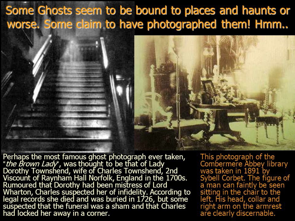 Some Ghosts seem to be bound to places and haunts or worse.