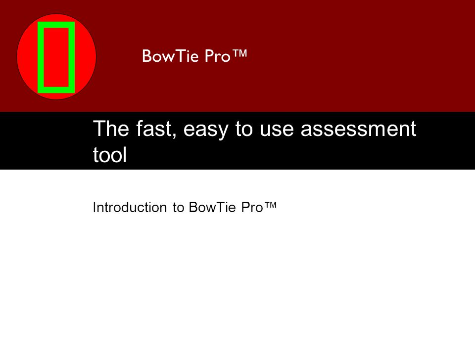 BowTie Pro The fast, easy to use assessment tool Introduction to BowTie Pro