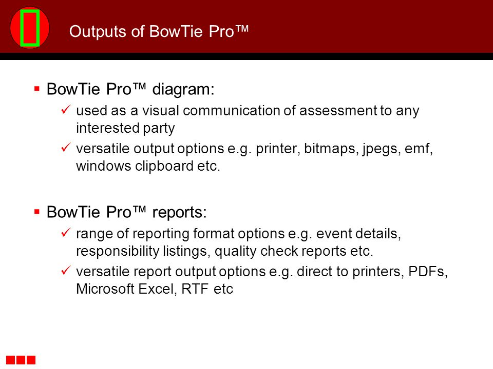 Outputs of BowTie Pro BowTie Pro diagram: used as a visual communication of assessment to any interested party versatile output options e.g. printer,