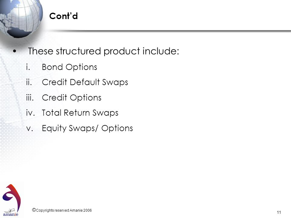 © Copyrights reserved Amanie 2006 11 Contd These structured product include: i.Bond Options ii.Credit Default Swaps iii.Credit Options iv.Total Return