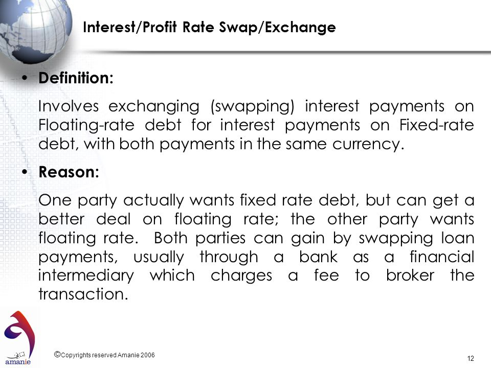 © Copyrights reserved Amanie 2006 12 Interest/Profit Rate Swap/Exchange Definition: Involves exchanging (swapping) interest payments on Floating-rate
