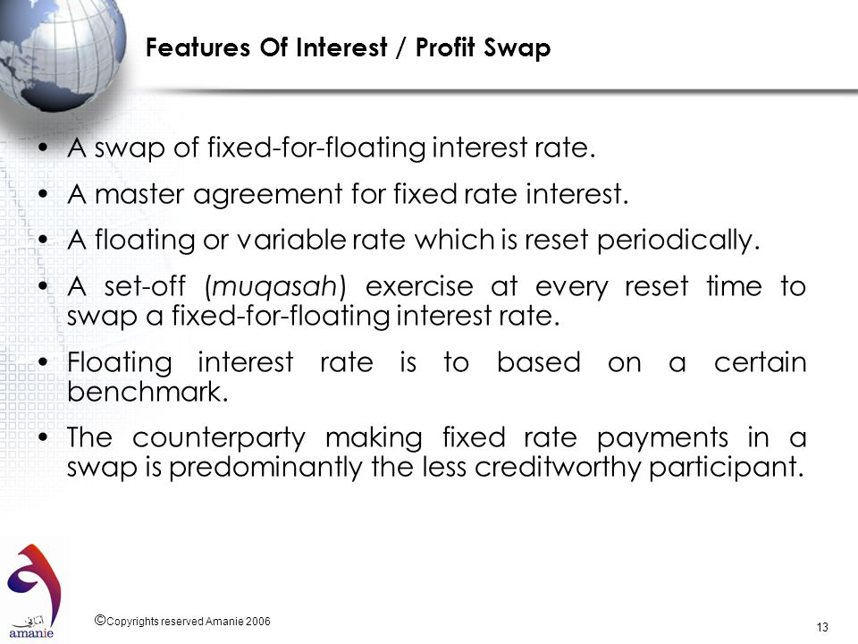 © Copyrights reserved Amanie 2006 13 Features Of Interest / Profit Swap A swap of fixed-for-floating interest rate. A master agreement for fixed rate