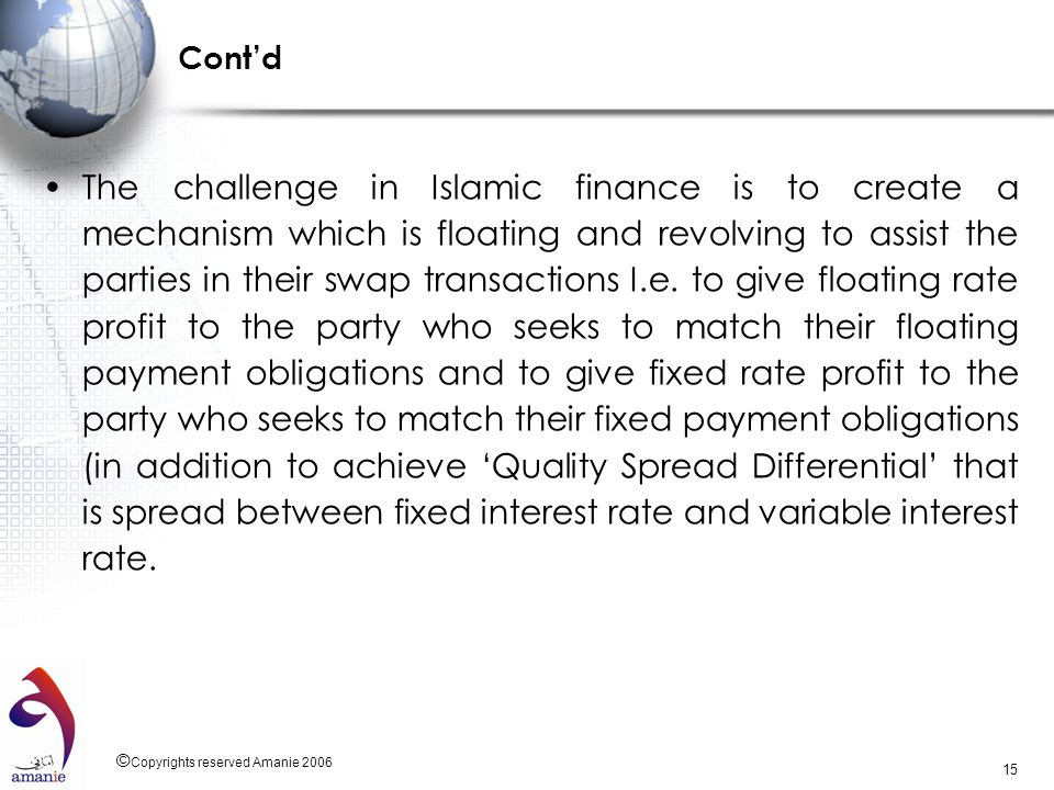 © Copyrights reserved Amanie 2006 15 Contd The challenge in Islamic finance is to create a mechanism which is floating and revolving to assist the par