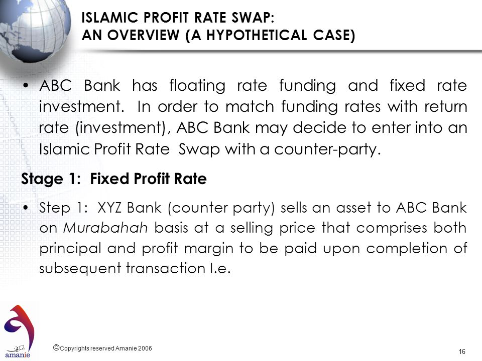 © Copyrights reserved Amanie 2006 16 ISLAMIC PROFIT RATE SWAP: AN OVERVIEW (A HYPOTHETICAL CASE) ABC Bank has floating rate funding and fixed rate inv