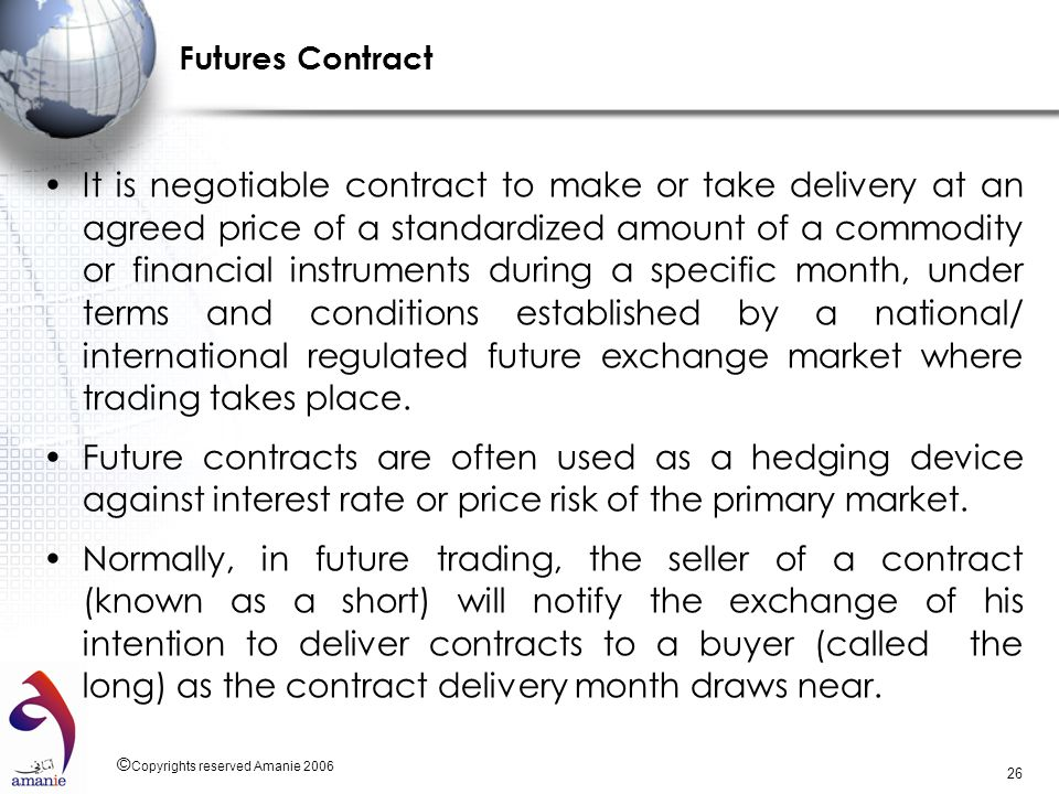 © Copyrights reserved Amanie 2006 26 Futures Contract It is negotiable contract to make or take delivery at an agreed price of a standardized amount o