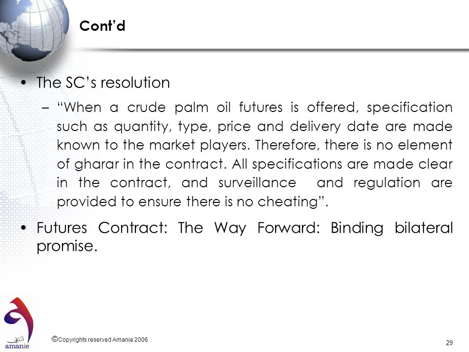 © Copyrights reserved Amanie 2006 29 Contd The SCs resolution –When a crude palm oil futures is offered, specification such as quantity, type, price a