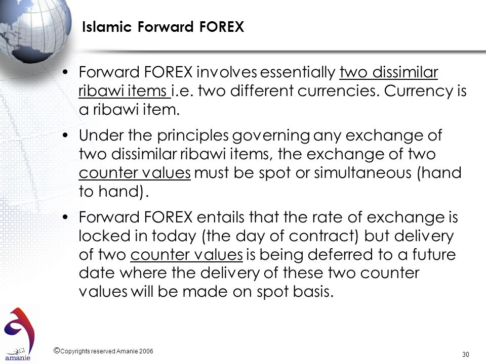 © Copyrights reserved Amanie 2006 30 Islamic Forward FOREX Forward FOREX involves essentially two dissimilar ribawi items i.e. two different currencie