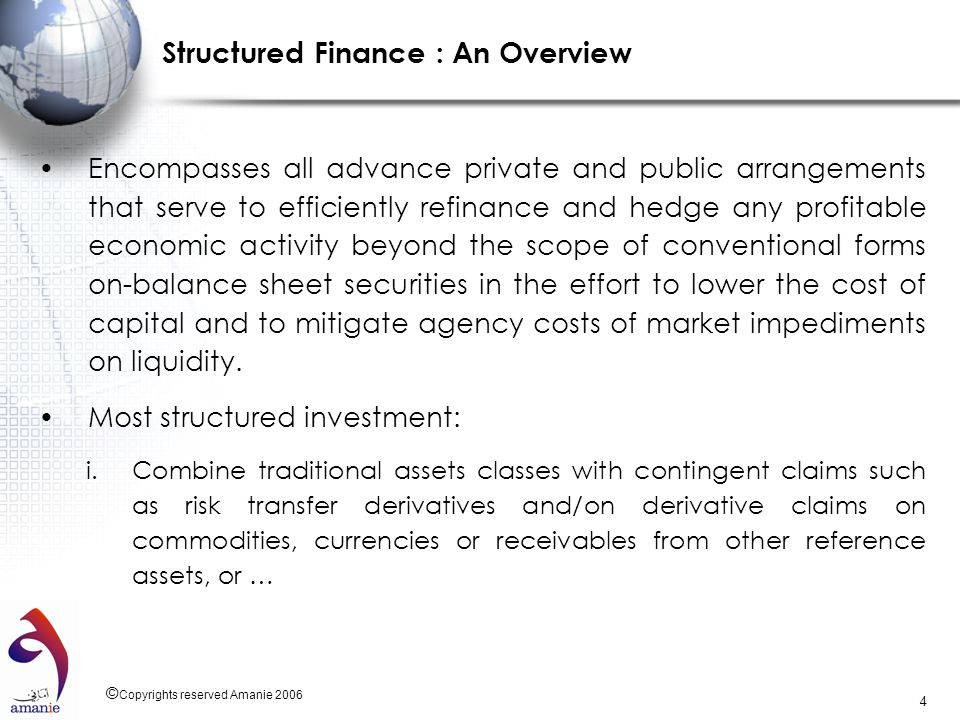 © Copyrights reserved Amanie 2006 4 Structured Finance : An Overview Encompasses all advance private and public arrangements that serve to efficiently