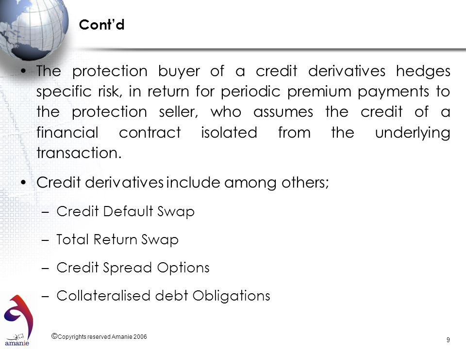 © Copyrights reserved Amanie 2006 9 Contd The protection buyer of a credit derivatives hedges specific risk, in return for periodic premium payments t