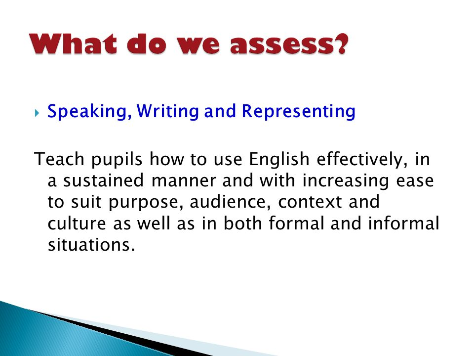 Speaking, Writing and Representing Teach pupils how to use English effectively, in a sustained manner and with increasing ease to suit purpose, audience, context and culture as well as in both formal and informal situations.