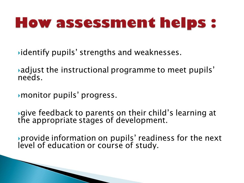 identify pupils strengths and weaknesses. adjust the instructional programme to meet pupils needs.
