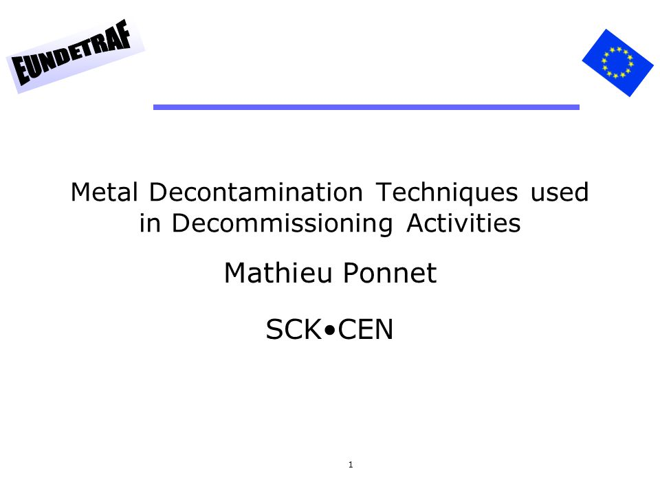 1 Metal Decontamination Techniques used in Decommissioning Activities Mathieu Ponnet SCKCEN