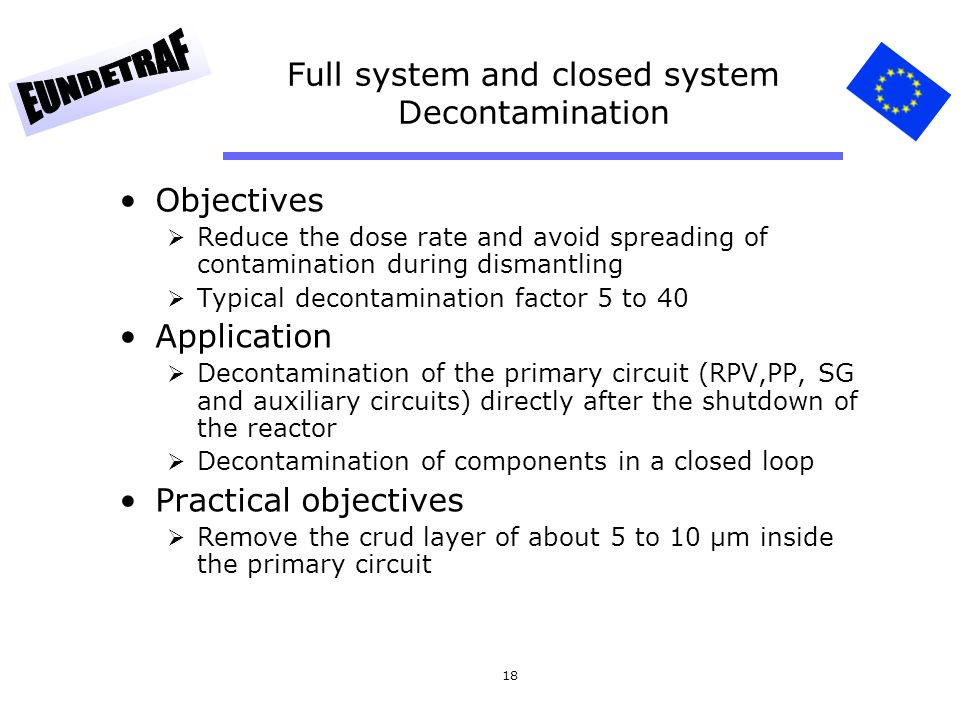 18 Full system and closed system Decontamination Objectives Reduce the dose rate and avoid spreading of contamination during dismantling Typical decon