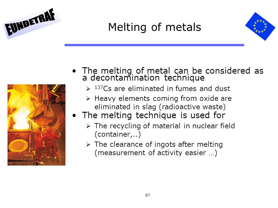 87 Melting of metals The melting of metal can be considered as a decontamination technique 137 Cs are eliminated in fumes and dust Heavy elements comi