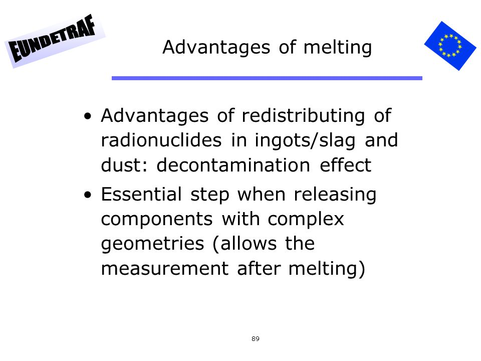 89 Advantages of melting Advantages of redistributing of radionuclides in ingots/slag and dust: decontamination effect Essential step when releasing c