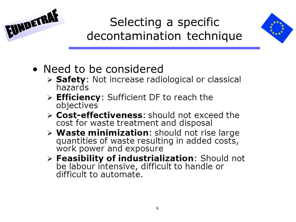 9 Selecting a specific decontamination technique Need to be considered Safety: Not increase radiological or classical hazards Efficiency: Sufficient D
