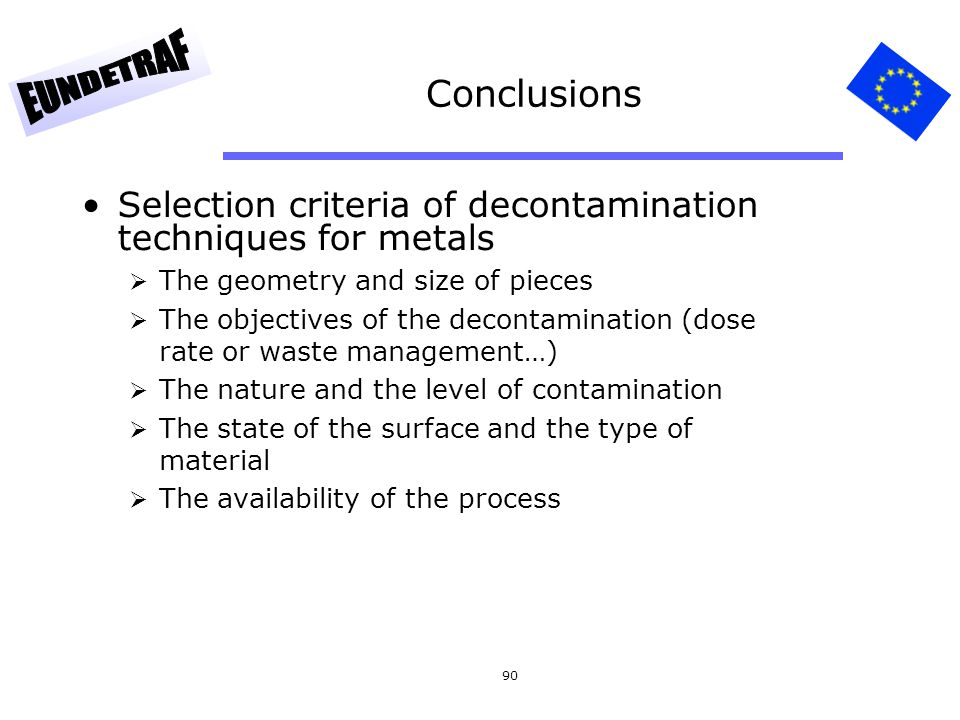 90 Conclusions Selection criteria of decontamination techniques for metals The geometry and size of pieces The objectives of the decontamination (dose