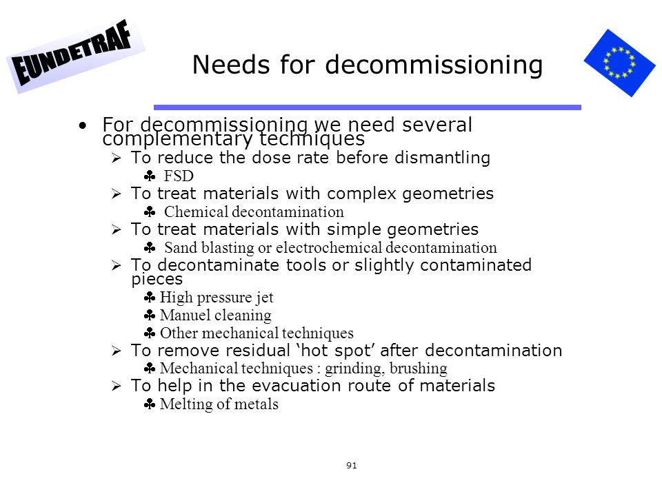91 Needs for decommissioning For decommissioning we need several complementary techniques To reduce the dose rate before dismantling FSD To treat mate