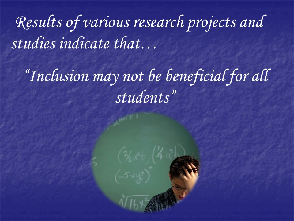 Results of various research projects and studies indicate that… Inclusion may not be beneficial for all students