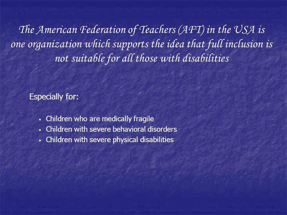 Especially for: Children who are medically fragile Children with severe behavioral disorders Children with severe physical disabilities The American Federation of Teachers (AFT) in the USA is one organization which supports the idea that full inclusion is not suitable for all those with disabilities