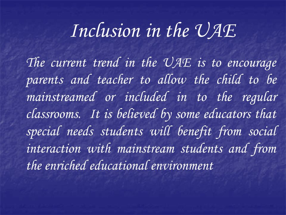 Inclusion in the UAE The current trend in the UAE is to encourage parents and teacher to allow the child to be mainstreamed or included in to the regular classrooms.
