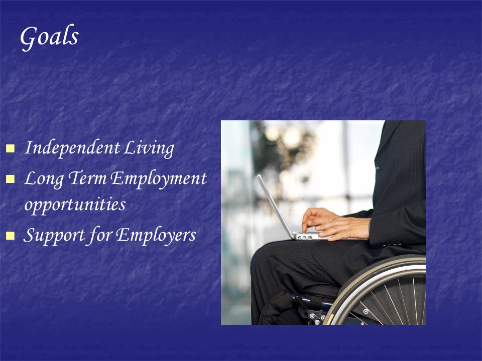 Independent Living Long Term Employment opportunities Support for Employers Goals
