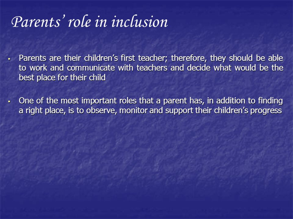 Parents are their childrens first teacher; therefore, they should be able to work and communicate with teachers and decide what would be the best place for their child Parents are their childrens first teacher; therefore, they should be able to work and communicate with teachers and decide what would be the best place for their child One of the most important roles that a parent has, in addition to finding a right place, is to observe, monitor and support their childrens progress One of the most important roles that a parent has, in addition to finding a right place, is to observe, monitor and support their childrens progress Parents role in inclusion