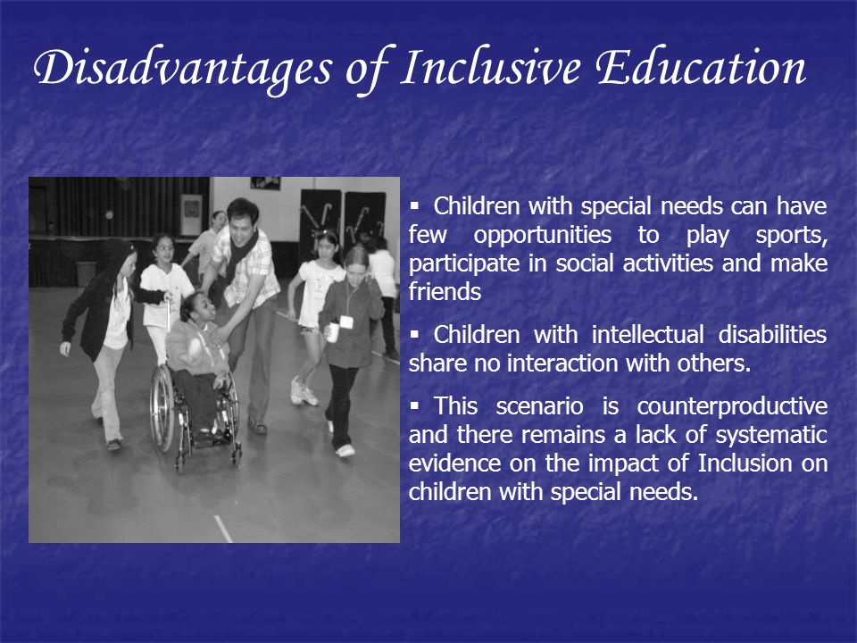 Disadvantages of Inclusive Education Children with special needs can have few opportunities to play sports, participate in social activities and make friends Children with intellectual disabilities share no interaction with others.