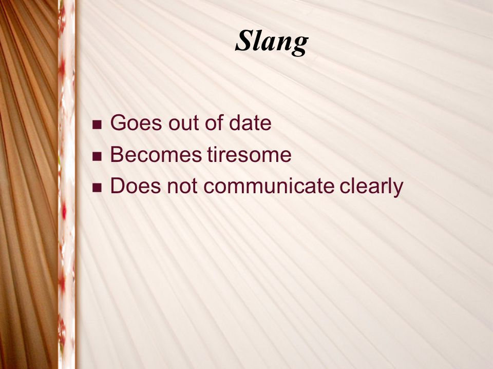 Slang Goes out of date Becomes tiresome Does not communicate clearly