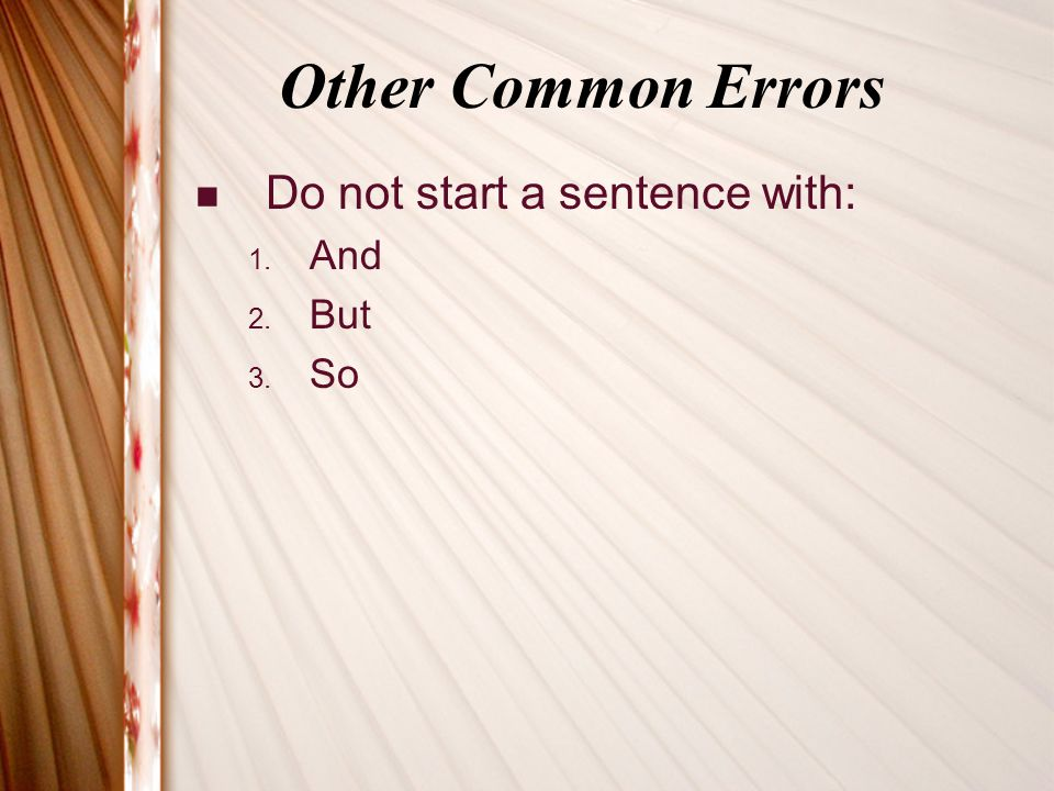 Other Common Errors Do not start a sentence with: 1. And 2. But 3. So