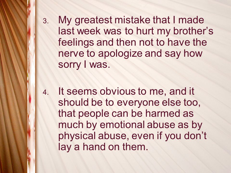 3. My greatest mistake that I made last week was to hurt my brothers feelings and then not to have the nerve to apologize and say how sorry I was. 4.