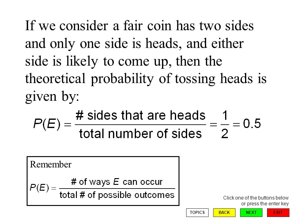 EXIT NEXT Click one of the buttons below or press the enter key BACKTOPICS If we consider a fair coin has two sides and only one side is heads, and either side is likely to come up, then the theoretical probability of tossing heads is given by: Remember