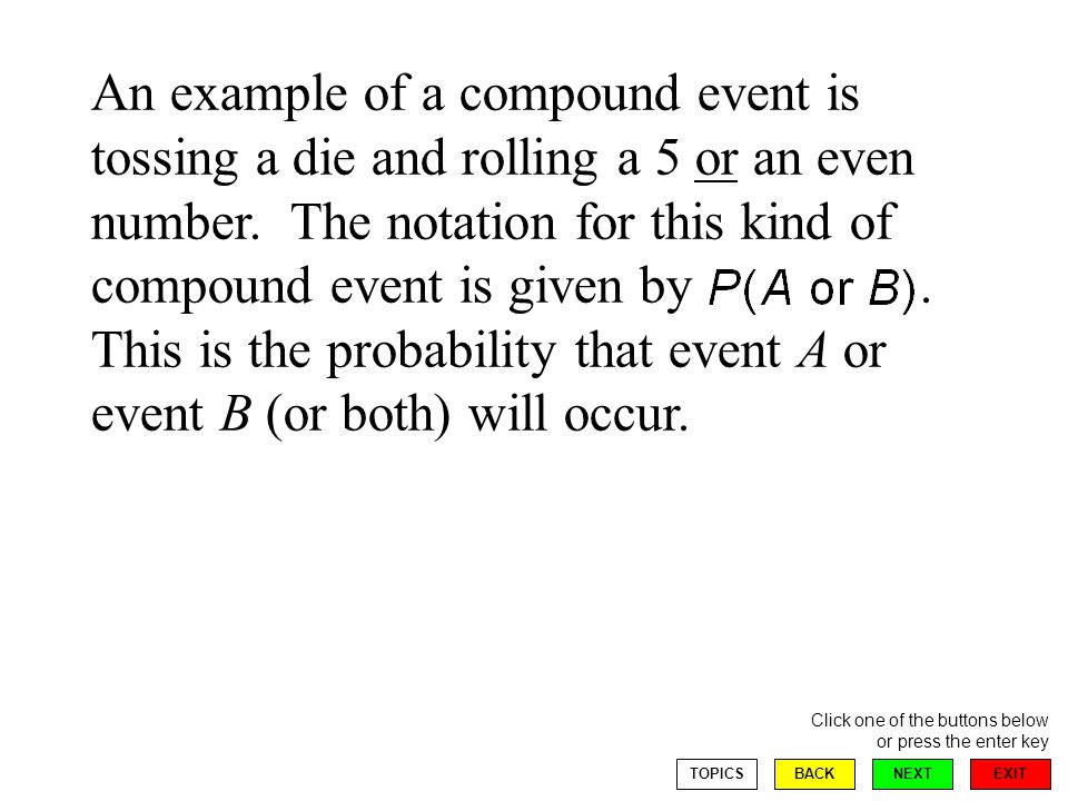EXIT NEXT Click one of the buttons below or press the enter key BACKTOPICS An example of a compound event is tossing a die and rolling a 5 or an even number.