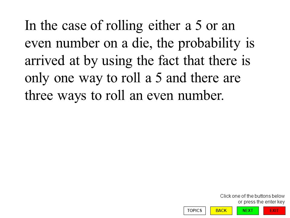 EXIT NEXT Click one of the buttons below or press the enter key BACKTOPICS In the case of rolling either a 5 or an even number on a die, the probability is arrived at by using the fact that there is only one way to roll a 5 and there are three ways to roll an even number.