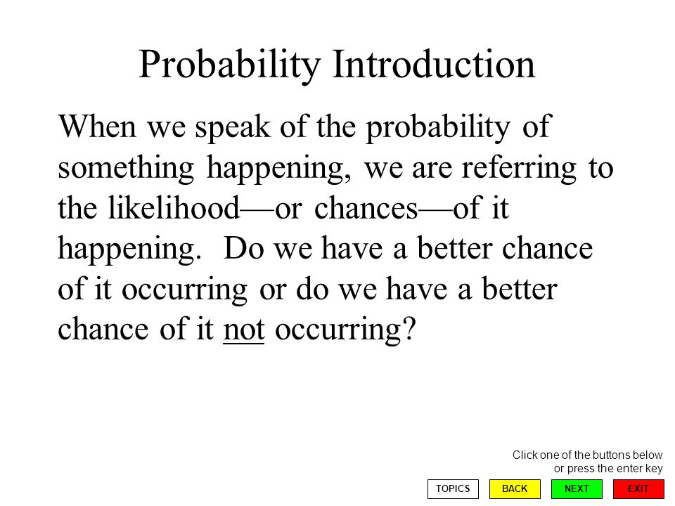 EXIT NEXT Click one of the buttons below or press the enter key BACKTOPICS Generally, we talk about this probability as a fraction, a decimal, or even a percent the probability that if two dice are tossed the spots will total to seven is 1/6 the probability that a baseball player will get a hit is.273 the probability that it will rain is 20%