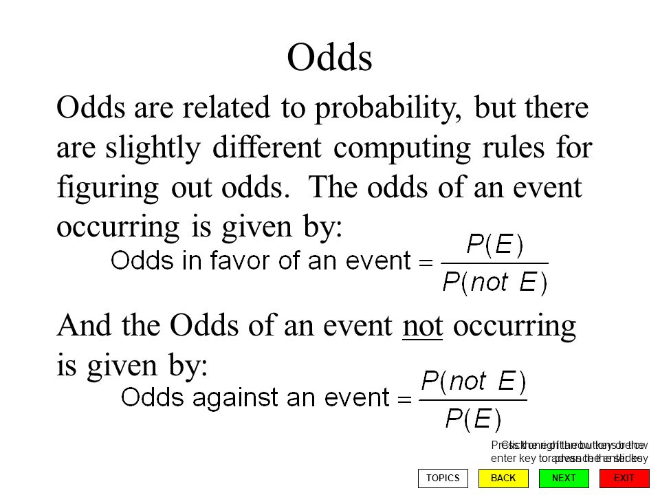 EXIT NEXT Click one of the buttons below or press the enter key BACKTOPICS Odds Press the right arrow key or the enter key to advance the slides Odds are related to probability, but there are slightly different computing rules for figuring out odds.