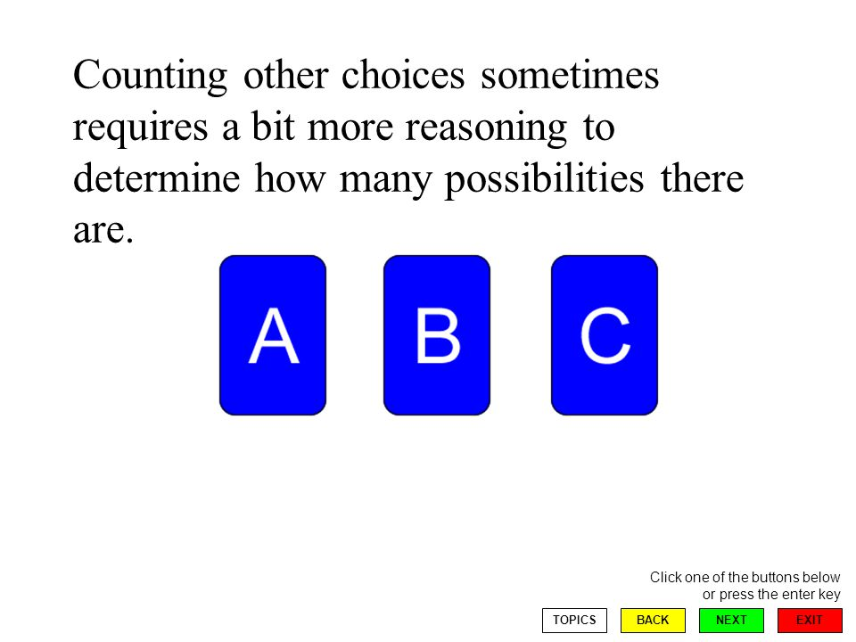 EXIT NEXT Click one of the buttons below or press the enter key BACKTOPICS Counting other choices sometimes requires a bit more reasoning to determine how many possibilities there are.