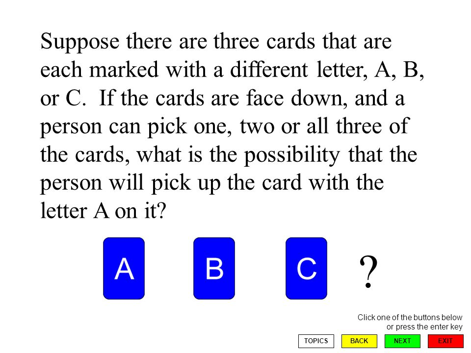 EXIT NEXT Click one of the buttons below or press the enter key BACKTOPICS Suppose there are three cards that are each marked with a different letter, A, B, or C.