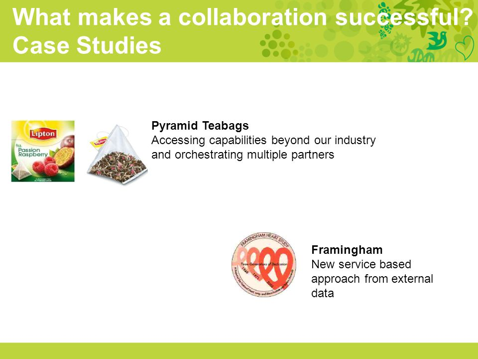 Pyramid Teabags Accessing capabilities beyond our industry and orchestrating multiple partners What makes a collaboration successful? Case Studies Fra