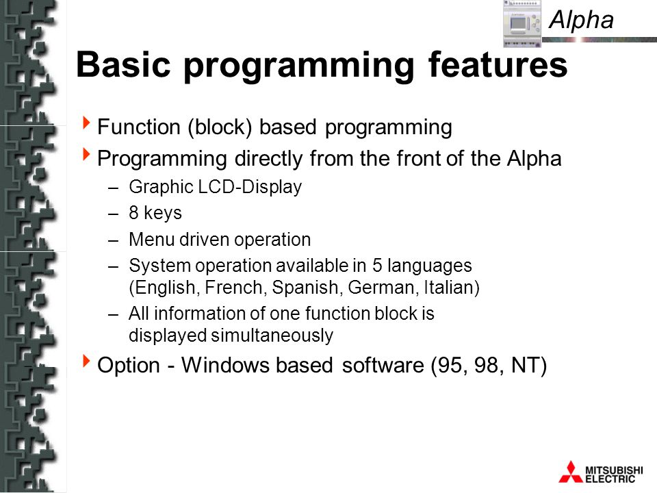 Alpha Basic programming features Function (block) based programming Programming directly from the front of the Alpha –Graphic LCD-Display –8 keys –Menu driven operation –System operation available in 5 languages (English, French, Spanish, German, Italian) –All information of one function block is displayed simultaneously Option - Windows based software (95, 98, NT)
