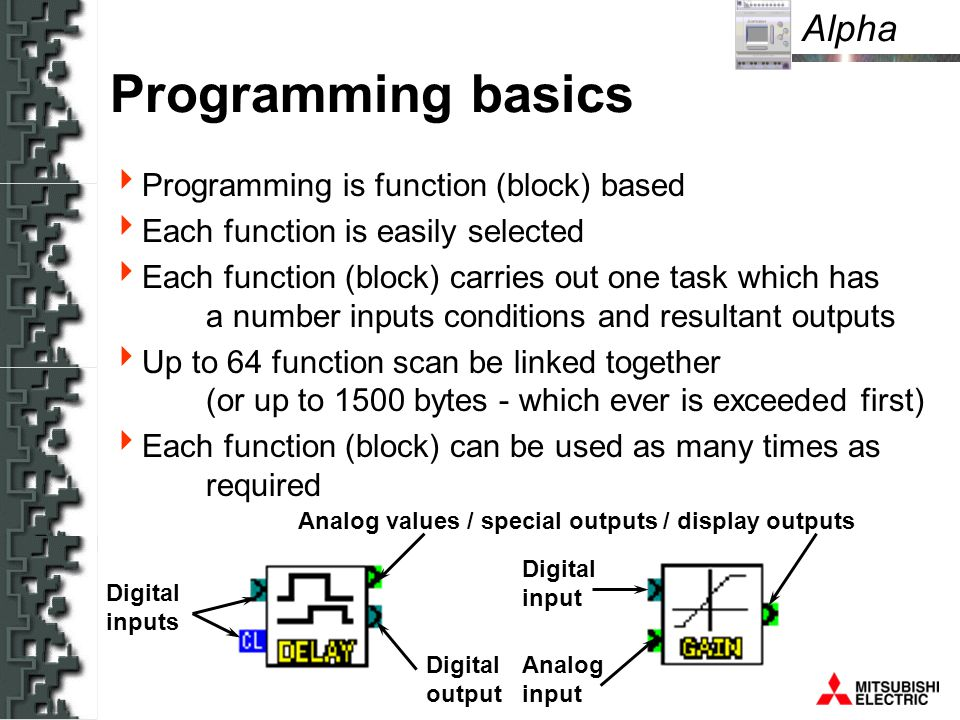 Alpha Digital inputs Digital input Analog input Analog values / special outputs / display outputs Digital output Programming basics Programming is function (block) based Each function is easily selected Each function (block) carries out one task which has a number inputs conditions and resultant outputs Up to 64 function scan be linked together (or up to 1500 bytes - which ever is exceeded first) Each function (block) can be used as many times as required