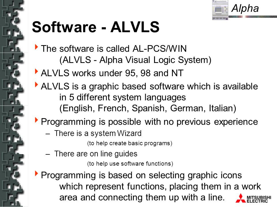 Alpha Software - ALVLS The software is called AL-PCS/WIN (ALVLS - Alpha Visual Logic System) ALVLS works under 95, 98 and NT ALVLS is a graphic based software which is available in 5 different system languages (English, French, Spanish, German, Italian) Programming is possible with no previous experience –There is a system Wizard (to help create basic programs) –There are on line guides (to help use software functions) Programming is based on selecting graphic icons which represent functions, placing them in a work area and connecting them up with a line.