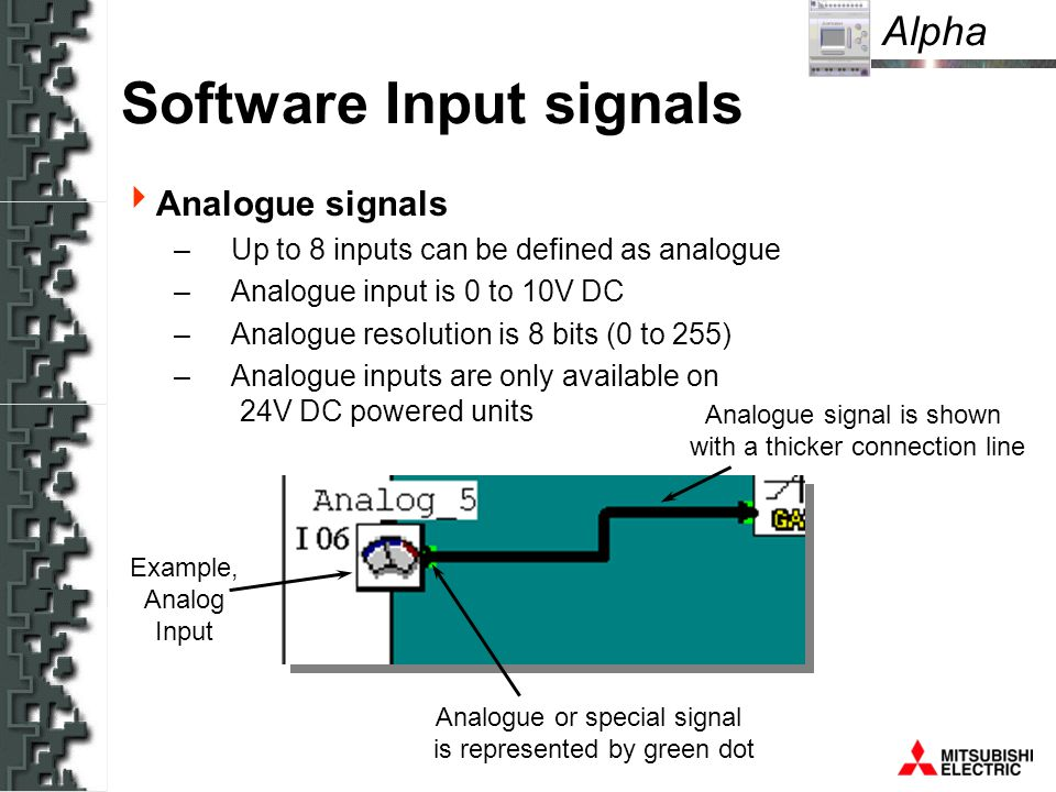 Alpha Example, Analog Input Analogue or special signal is represented by green dot Analogue signal is shown with a thicker connection line Software Input signals Analogue signals – Up to 8 inputs can be defined as analogue – Analogue input is 0 to 10V DC – Analogue resolution is 8 bits (0 to 255) – Analogue inputs are only available on 24V DC powered units