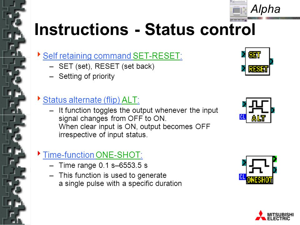 Alpha Instructions - Status control Self retaining command SET-RESET: –SET (set), RESET (set back) –Setting of priority Status alternate (flip) ALT: –It function toggles the output whenever the input signal changes from OFF to ON.