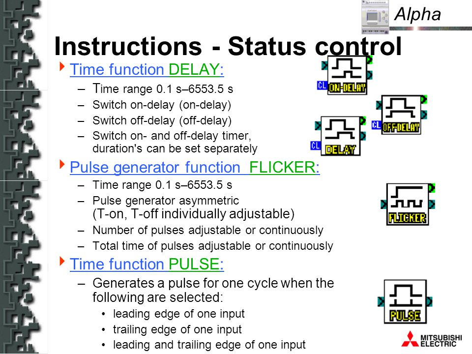 Alpha Instructions - Status control Time function DELAY: –T ime range 0.1 s–6553.5 s –Switch on-delay (on-delay) –Switch off-delay (off-delay) –Switch on- and off-delay timer, duration s can be set separately Pulse generator function FLICKER: –Time range 0.1 s–6553.5 s –Pulse generator asymmetric (T-on, T-off individually adjustable) –Number of pulses adjustable or continuously –Total time of pulses adjustable or continuously Time function PULSE: –Generates a pulse for one cycle when the following are selected: leading edge of one input trailing edge of one input leading and trailing edge of one input