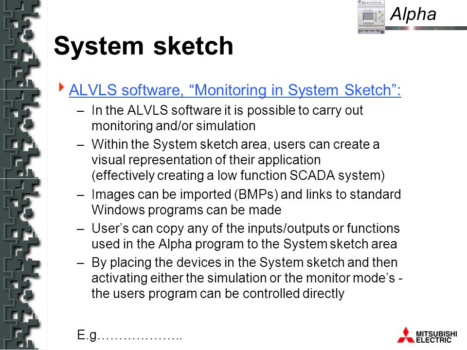 Alpha System sketch ALVLS software, Monitoring in System Sketch: –In the ALVLS software it is possible to carry out monitoring and/or simulation –Within the System sketch area, users can create a visual representation of their application (effectively creating a low function SCADA system) –Images can be imported (BMPs) and links to standard Windows programs can be made –Users can copy any of the inputs/outputs or functions used in the Alpha program to the System sketch area –By placing the devices in the System sketch and then activating either the simulation or the monitor modes - the users program can be controlled directly E.g………………..