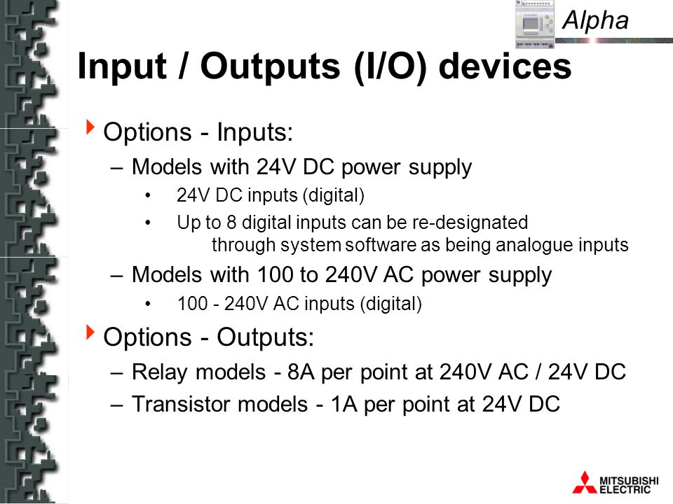 Alpha Input / Outputs (I/O) devices Options - Inputs: –Models with 24V DC power supply 24V DC inputs (digital) Up to 8 digital inputs can be re-designated through system software as being analogue inputs –Models with 100 to 240V AC power supply 100 - 240V AC inputs (digital) Options - Outputs: –Relay models - 8A per point at 240V AC / 24V DC –Transistor models - 1A per point at 24V DC