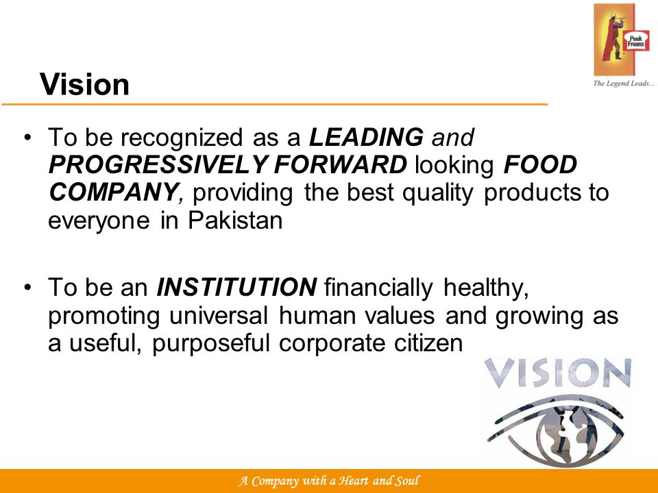 To be recognized as a LEADING and PROGRESSIVELY FORWARD looking FOOD COMPANY, providing the best quality products to everyone in Pakistan To be an INSTITUTION financially healthy, promoting universal human values and growing as a useful, purposeful corporate citizen Vision A Company with a Heart and Soul